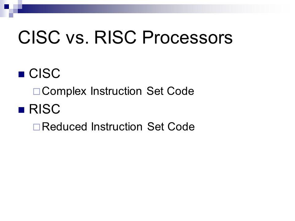 CISC vs. RISC Processors CISC Complex Instruction Set Code RISC Reduced Instruction Set Code