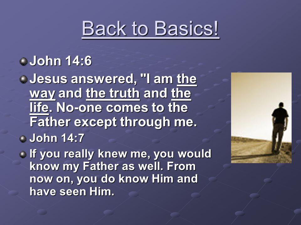 Back to Basics! John 14:6 Jesus answered,