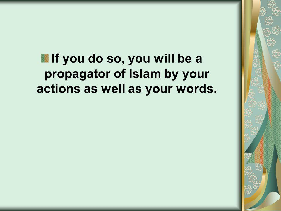 If you do so, you will be a propagator of Islam by your actions as well as your words.