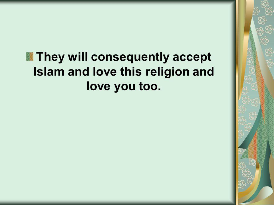 They will consequently accept Islam and love this religion and love you too.