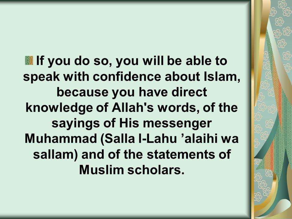 If you do so, you will be able to speak with confidence about Islam, because you have direct knowledge of Allah s words, of the sayings of His messenger Muhammad (Salla l-Lahu alaihi wa sallam) and of the statements of Muslim scholars.