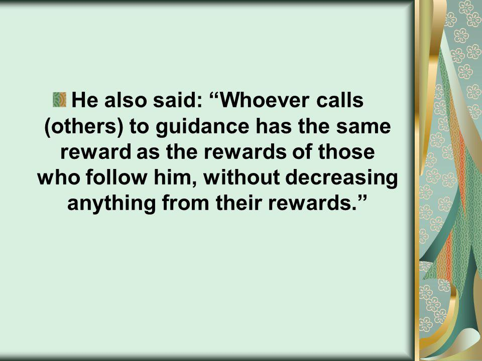 He also said: Whoever calls (others) to guidance has the same reward as the rewards of those who follow him, without decreasing anything from their rewards.