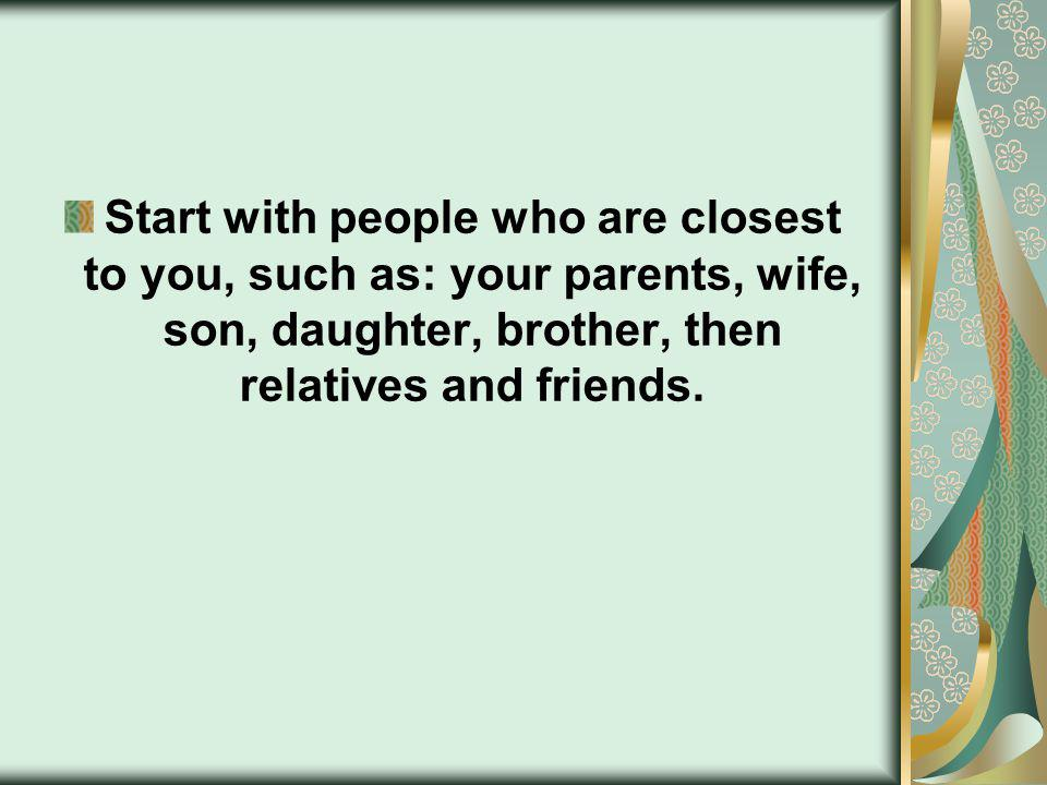 Start with people who are closest to you, such as: your parents, wife, son, daughter, brother, then relatives and friends.