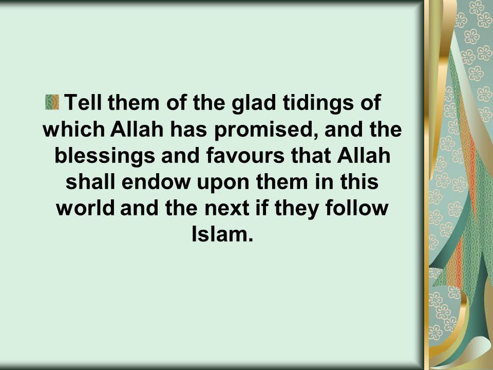 Tell them of the glad tidings of which Allah has promised, and the blessings and favours that Allah shall endow upon them in this world and the next if they follow Islam.