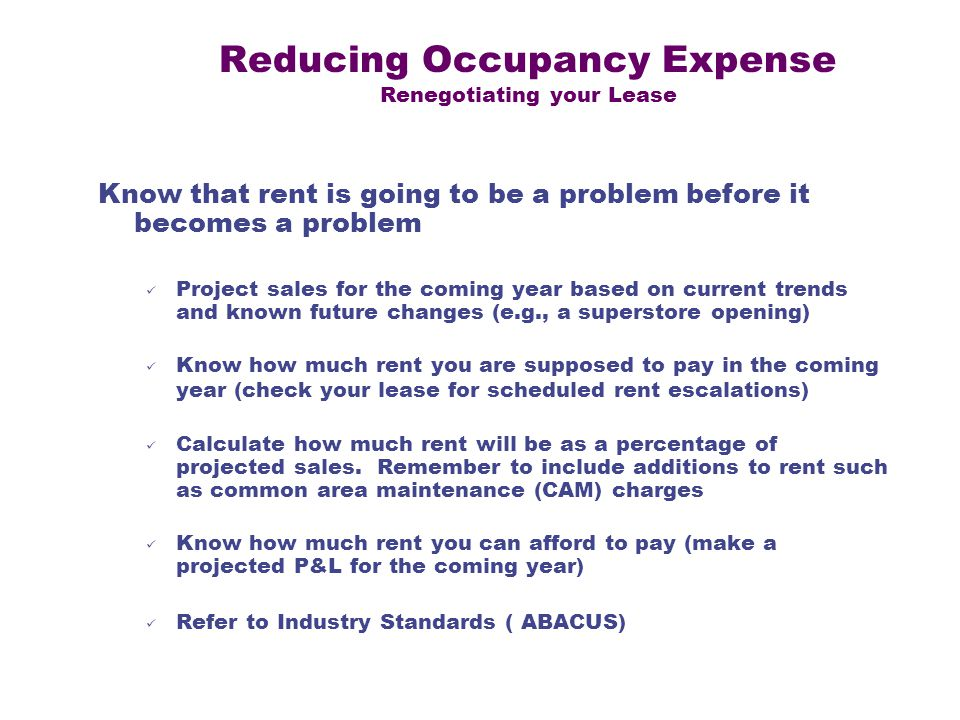 Reducing Occupancy Expense Renegotiating your Lease Know that rent is going to be a problem before it becomes a problem Project sales for the coming year based on current trends and known future changes (e.g., a superstore opening) Know how much rent you are supposed to pay in the coming year (check your lease for scheduled rent escalations) Calculate how much rent will be as a percentage of projected sales.