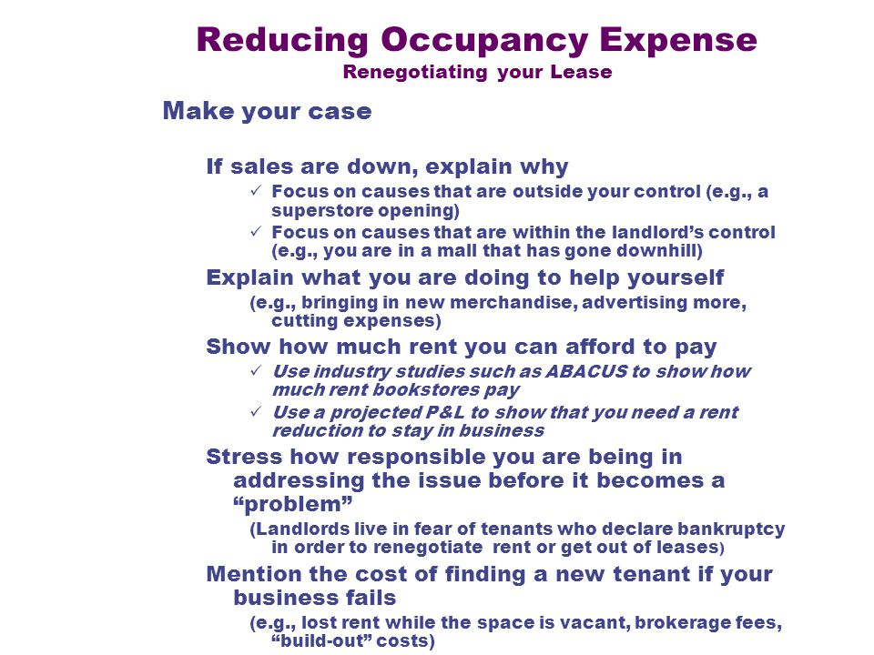 Reducing Occupancy Expense Renegotiating your Lease Make your case If sales are down, explain why Focus on causes that are outside your control (e.g., a superstore opening) Focus on causes that are within the landlords control (e.g., you are in a mall that has gone downhill) Explain what you are doing to help yourself (e.g., bringing in new merchandise, advertising more, cutting expenses) Show how much rent you can afford to pay Use industry studies such as ABACUS to show how much rent bookstores pay Use a projected P&L to show that you need a rent reduction to stay in business Stress how responsible you are being in addressing the issue before it becomes a problem (Landlords live in fear of tenants who declare bankruptcy in order to renegotiate rent or get out of leases ) Mention the cost of finding a new tenant if your business fails (e.g., lost rent while the space is vacant, brokerage fees, build-out costs)