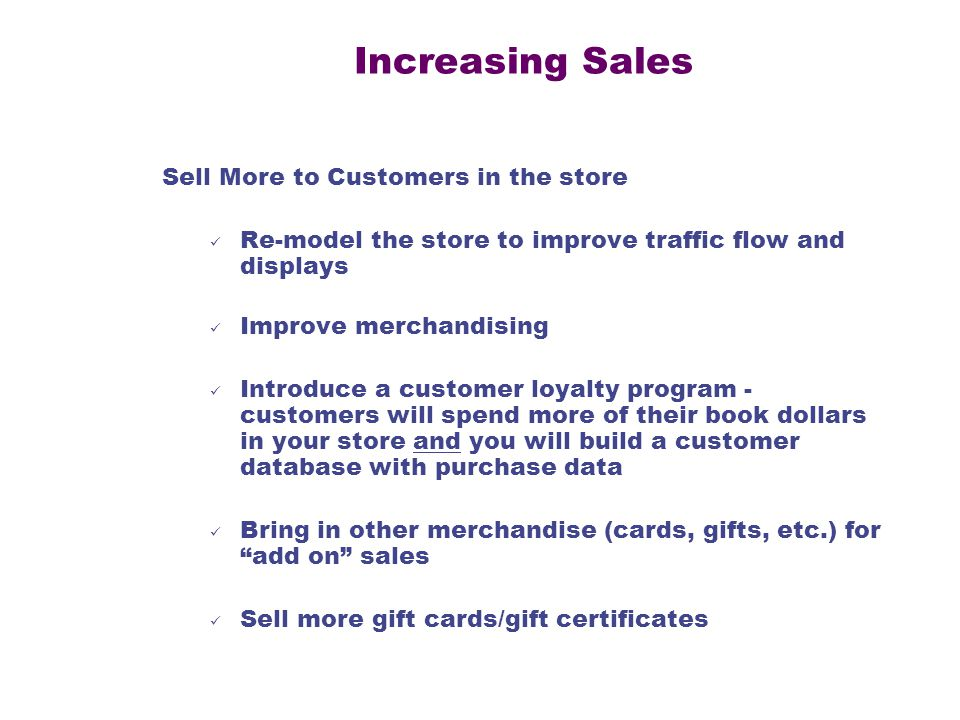 Increasing Sales Sell More to Customers in the store Re-model the store to improve traffic flow and displays Improve merchandising Introduce a customer loyalty program - customers will spend more of their book dollars in your store and you will build a customer database with purchase data Bring in other merchandise (cards, gifts, etc.) for add on sales Sell more gift cards/gift certificates