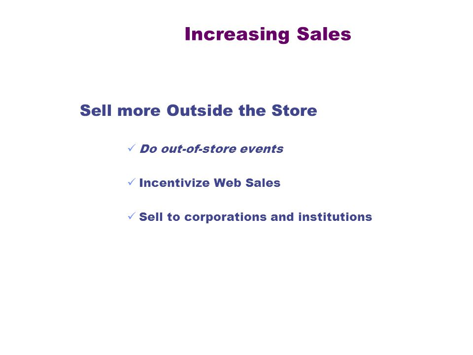 Increasing Sales Sell more Outside the Store Do out-of-store events Incentivize Web Sales Sell to corporations and institutions