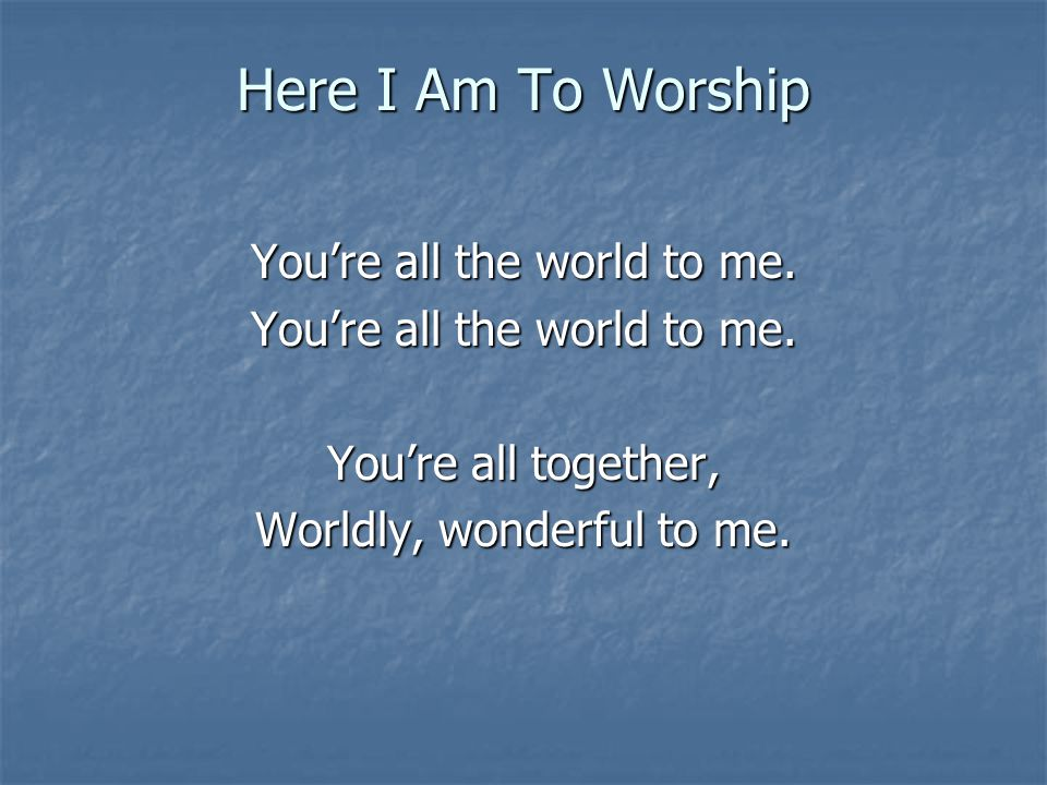 Here I Am To Worship Youre all the world to me. Youre all together, Worldly, wonderful to me.