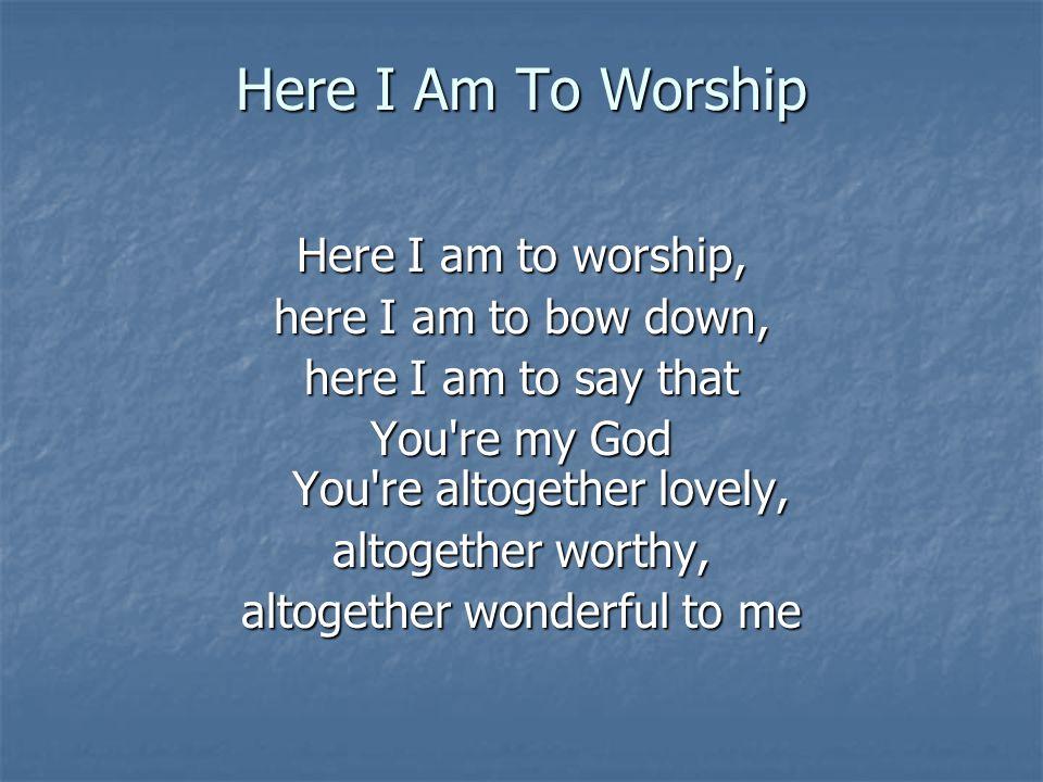 Here I Am To Worship Here I am to worship, here I am to bow down, here I am to say that You're my God You're altogether lovely, altogether worthy, alt