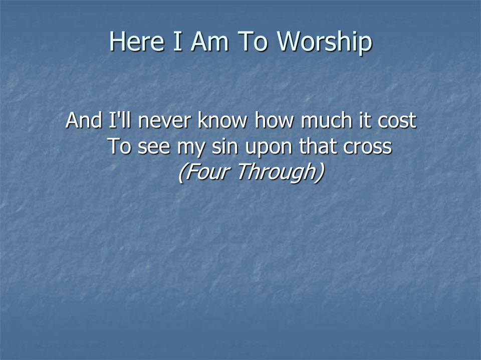 Here I Am To Worship And I'll never know how much it cost To see my sin upon that cross (Four Through)