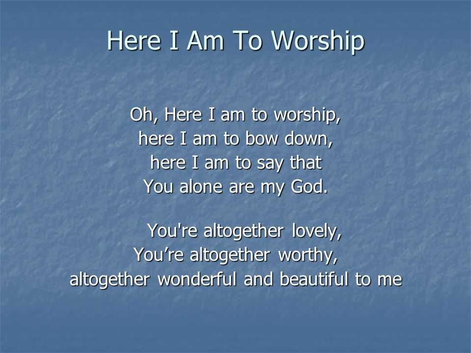 Here I Am To Worship Oh, Here I am to worship, here I am to bow down, here I am to say that You alone are my God. You're altogether lovely, Youre alto