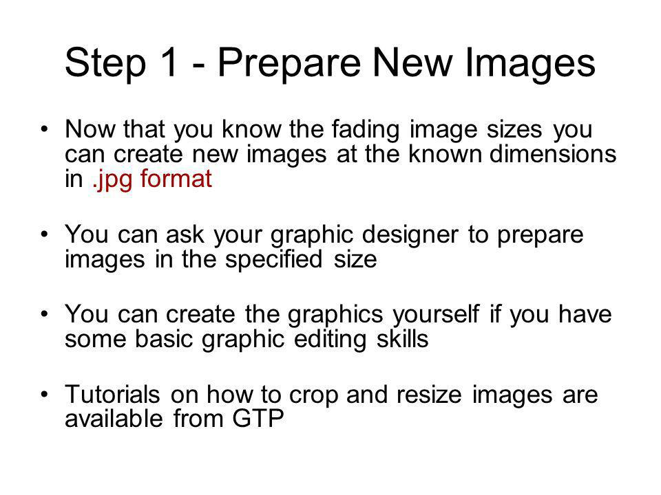 Step 1 - Prepare New Images Now that you know the fading image sizes you can create new images at the known dimensions in.jpg format You can ask your graphic designer to prepare images in the specified size You can create the graphics yourself if you have some basic graphic editing skills Tutorials on how to crop and resize images are available from GTP