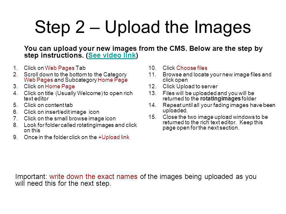 Step 2 – Upload the Images 1.Click on Web Pages Tab 2.Scroll down to the bottom to the Category Web Pages and Subcategory Home Page 3.Click on Home Page 4.Click on title (Usually Welcome) to open rich text editor 5.Click on content tab 6.Click on insert/edit image icon 7.Click on the small browse image icon 8.Look for folder called rotatingimages and click on this 9.Once in the folder click on the +Upload link 10.Click Choose files 11.Browse and locate your new image files and click open 12.Click Upload to server 13.Files will be uploaded and you will be returned to the rotatingimages folder 14.Repeat until all your fading images have been uploaded.