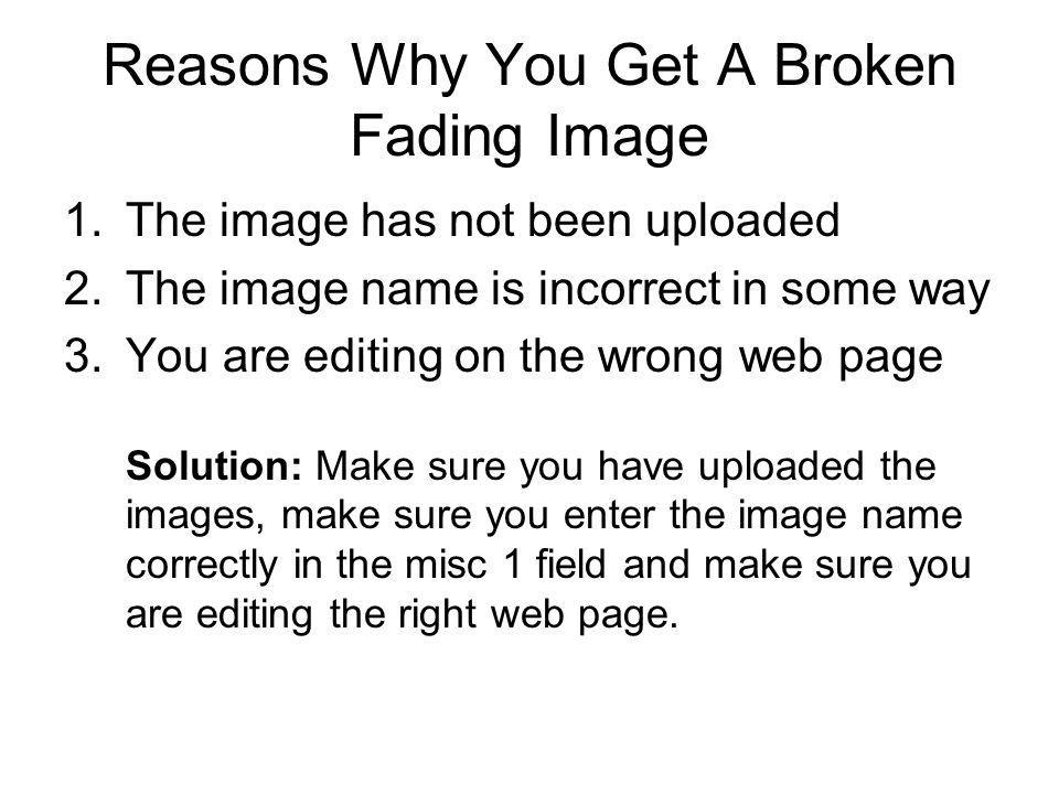 Reasons Why You Get A Broken Fading Image 1.The image has not been uploaded 2.The image name is incorrect in some way 3.You are editing on the wrong w