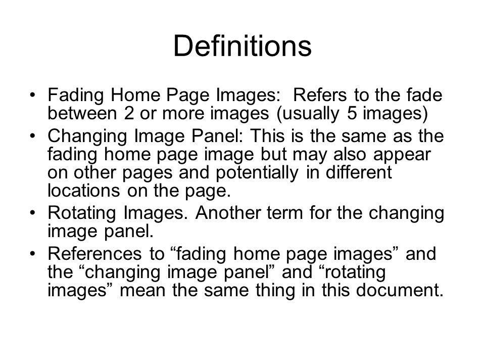 Definitions Fading Home Page Images: Refers to the fade between 2 or more images (usually 5 images) Changing Image Panel: This is the same as the fadi