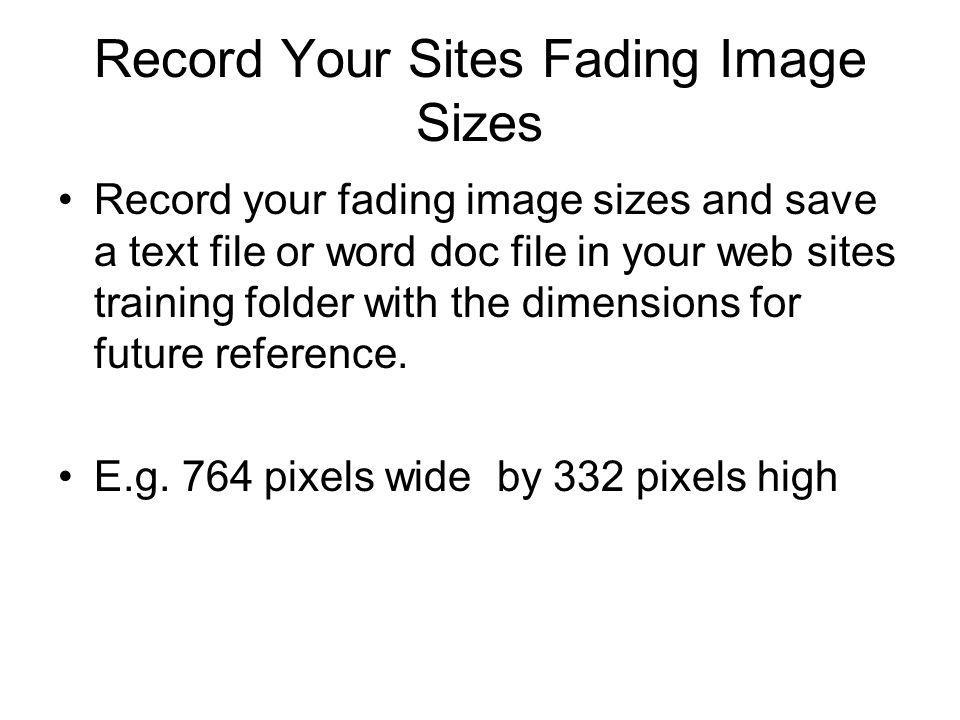 Record Your Sites Fading Image Sizes Record your fading image sizes and save a text file or word doc file in your web sites training folder with the dimensions for future reference.