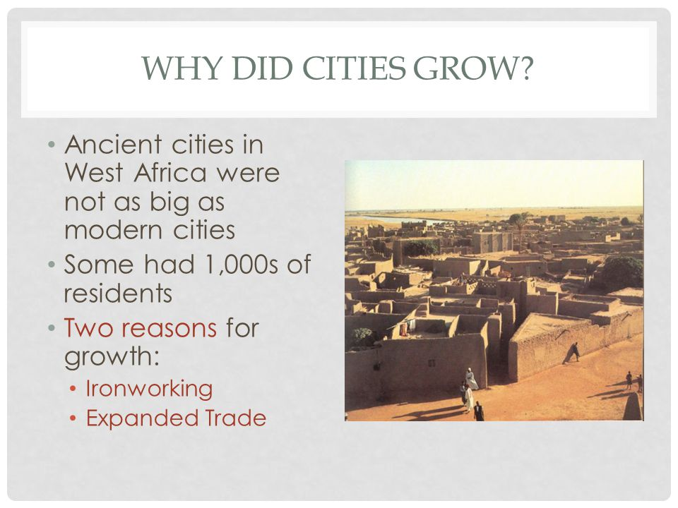 WHY DID CITIES GROW? Ancient cities in West Africa were not as big as modern cities Some had 1,000s of residents Two reasons for growth: Ironworking E