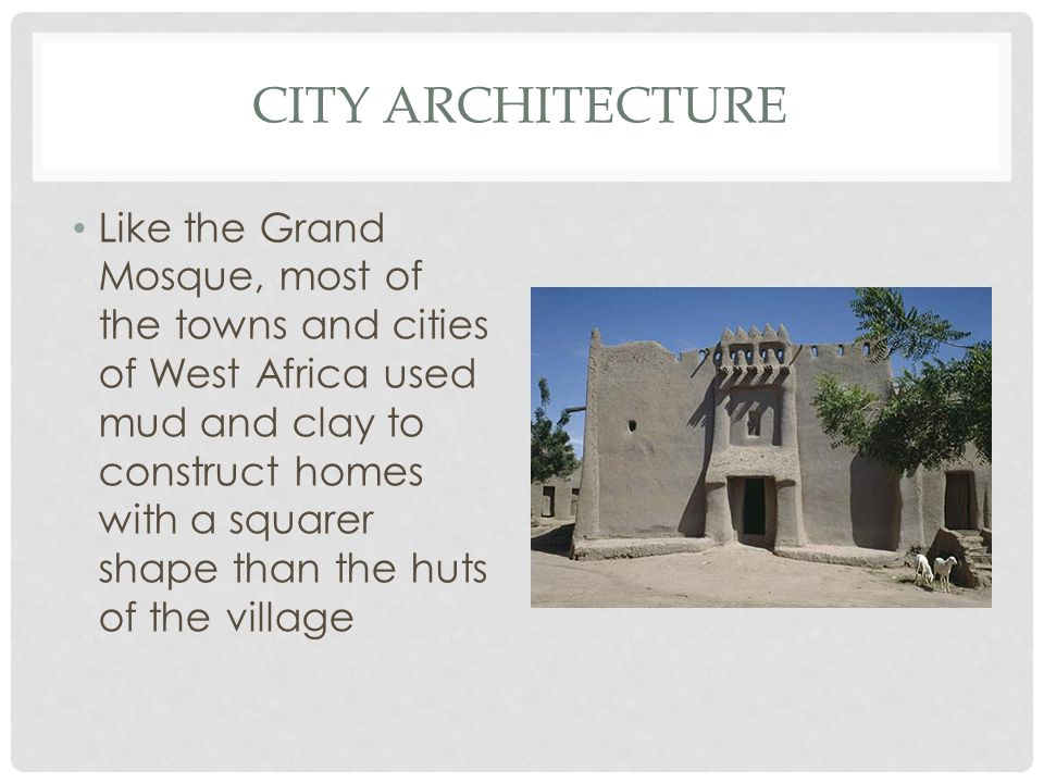 CITY ARCHITECTURE Like the Grand Mosque, most of the towns and cities of West Africa used mud and clay to construct homes with a squarer shape than th