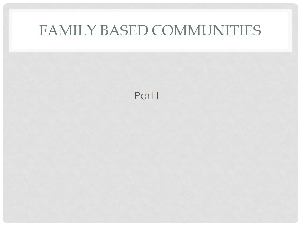 FAMILY BASED COMMUNITIES Part I