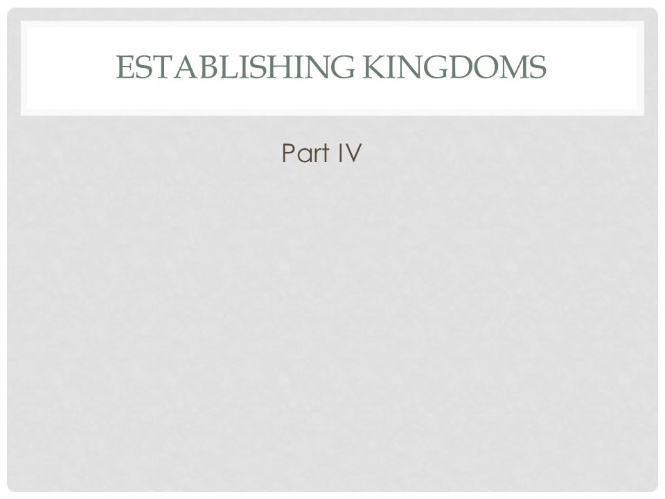 ESTABLISHING KINGDOMS Part IV