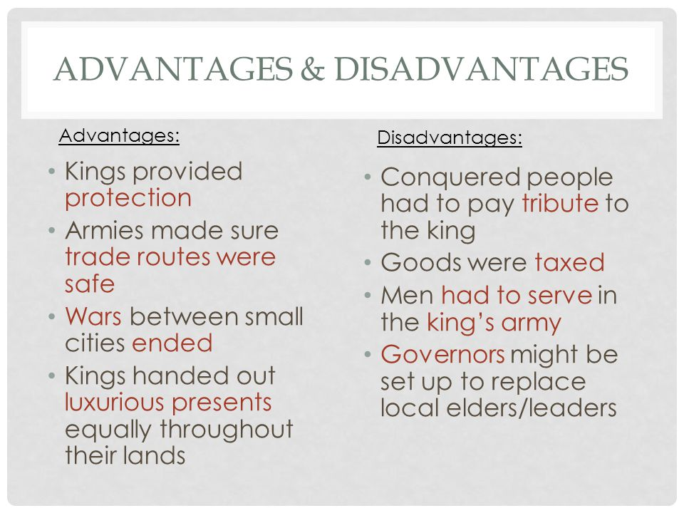 ADVANTAGES & DISADVANTAGES Kings provided protection Armies made sure trade routes were safe Wars between small cities ended Kings handed out luxuriou