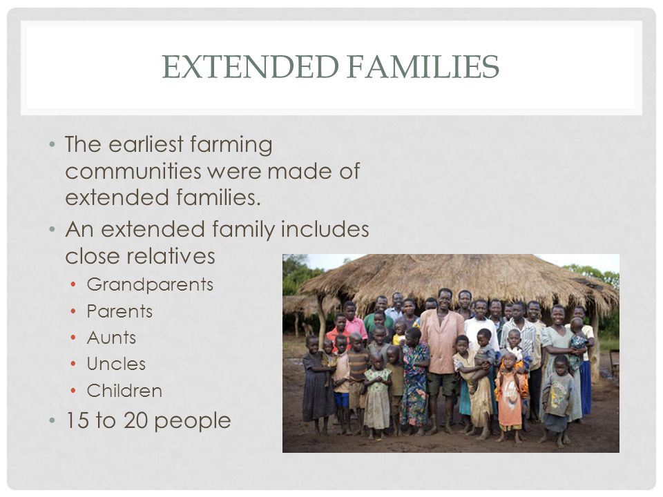 EXTENDED FAMILIES The earliest farming communities were made of extended families. An extended family includes close relatives Grandparents Parents Au