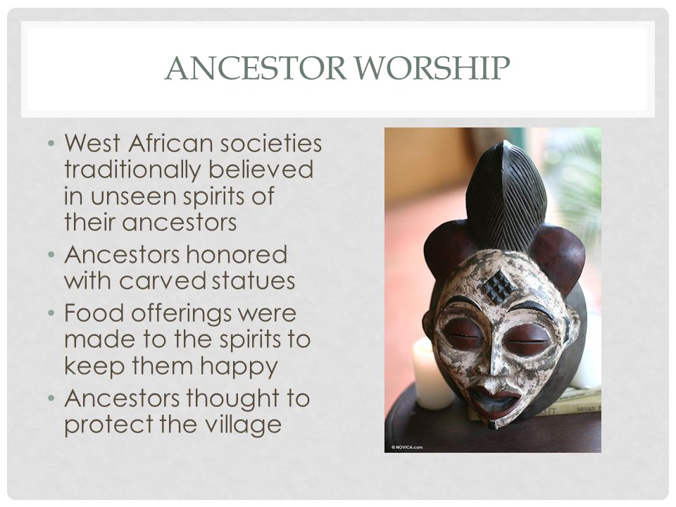 ANCESTOR WORSHIP West African societies traditionally believed in unseen spirits of their ancestors Ancestors honored with carved statues Food offerin