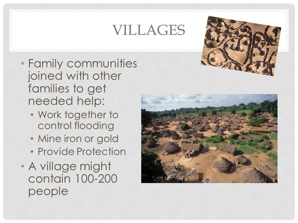 VILLAGES Family communities joined with other families to get needed help: Work together to control flooding Mine iron or gold Provide Protection A vi