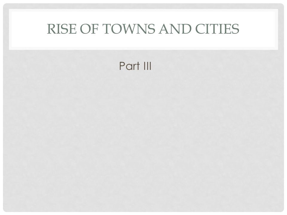 RISE OF TOWNS AND CITIES Part III