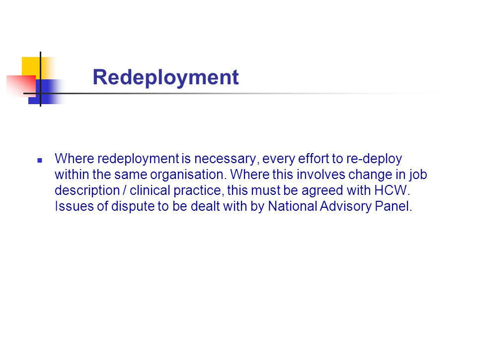 Redeployment Where redeployment is necessary, every effort to re-deploy within the same organisation. Where this involves change in job description /
