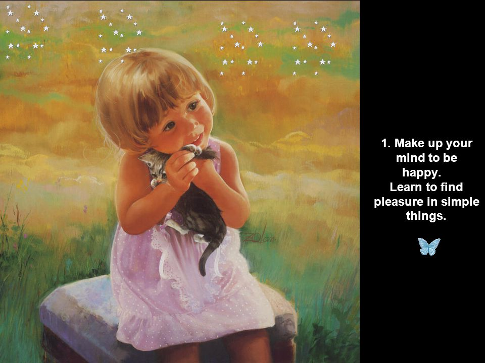 1. Make up your mind to be happy. Learn to find pleasure in simple things.