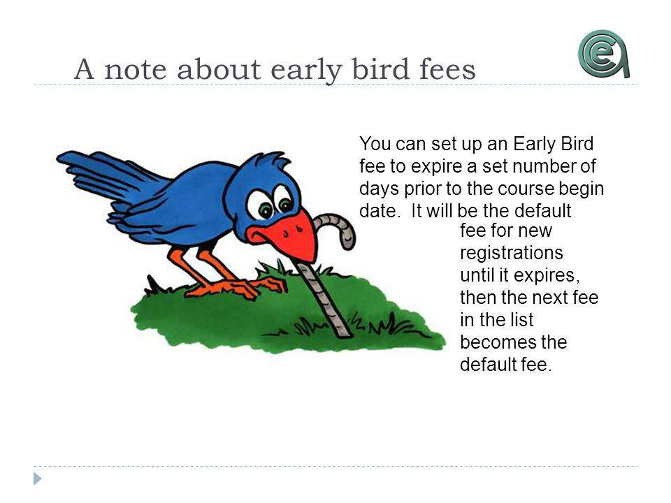 A note about early bird fees fee for new registrations until it expires, then the next fee in the list becomes the default fee. You can set up an Earl