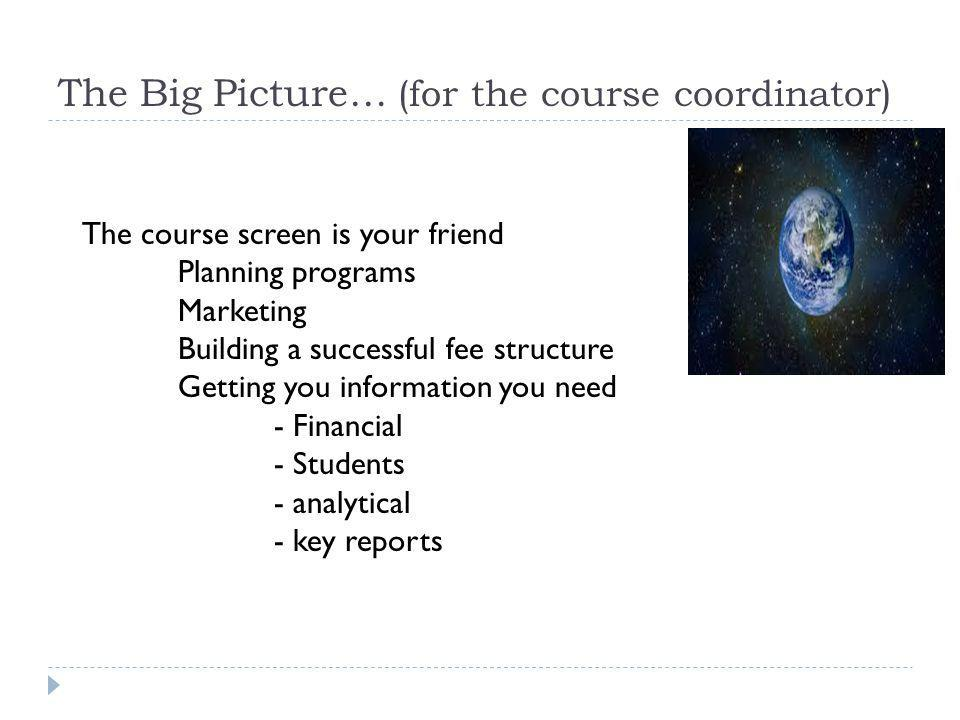 The Big Picture… (for the course coordinator) The course screen is your friend Planning programs Marketing Building a successful fee structure Getting you information you need - Financial - Students - analytical - key reports