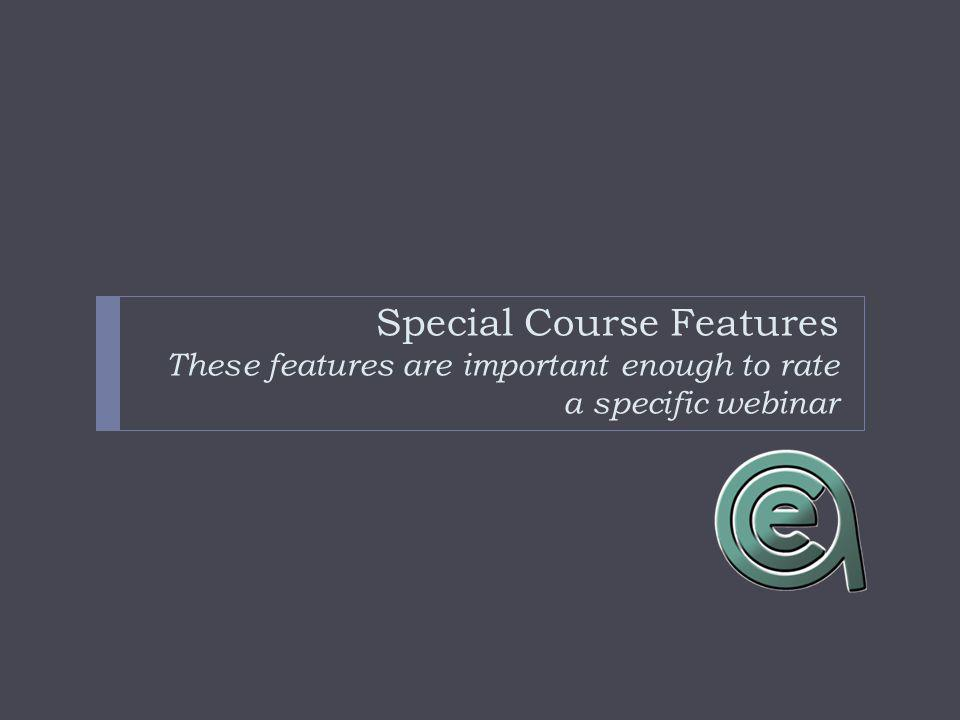 Special Course Features These features are important enough to rate a specific webinar