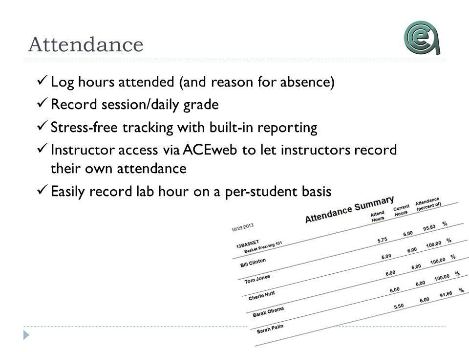 Attendance Log hours attended (and reason for absence) Record session/daily grade Stress-free tracking with built-in reporting Instructor access via ACEweb to let instructors record their own attendance Easily record lab hour on a per-student basis