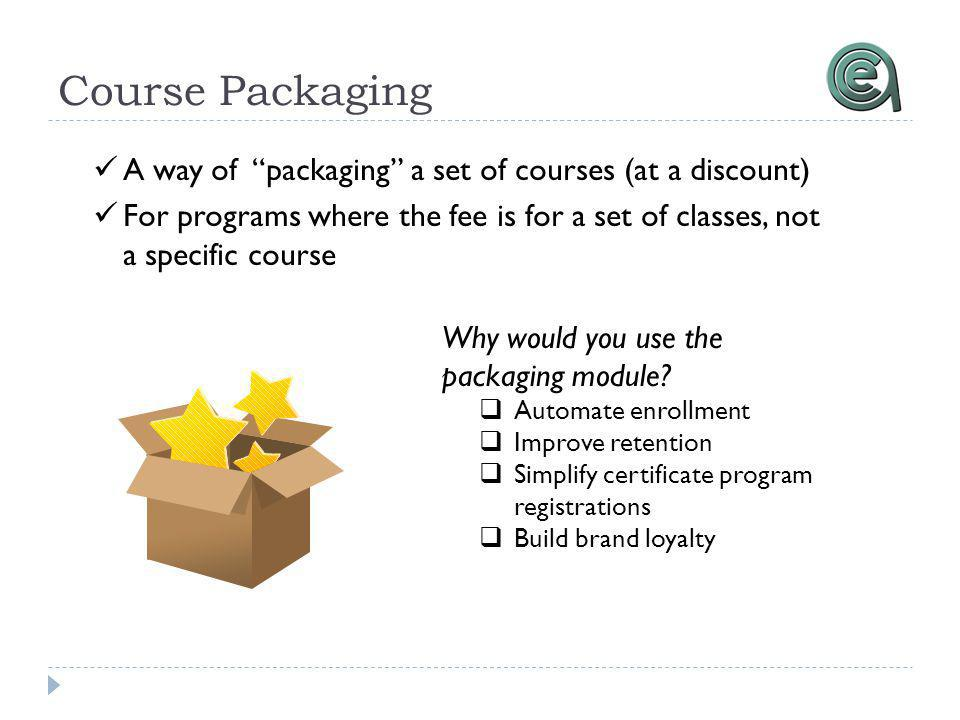 Course Packaging A way of packaging a set of courses (at a discount) For programs where the fee is for a set of classes, not a specific course Why would you use the packaging module.