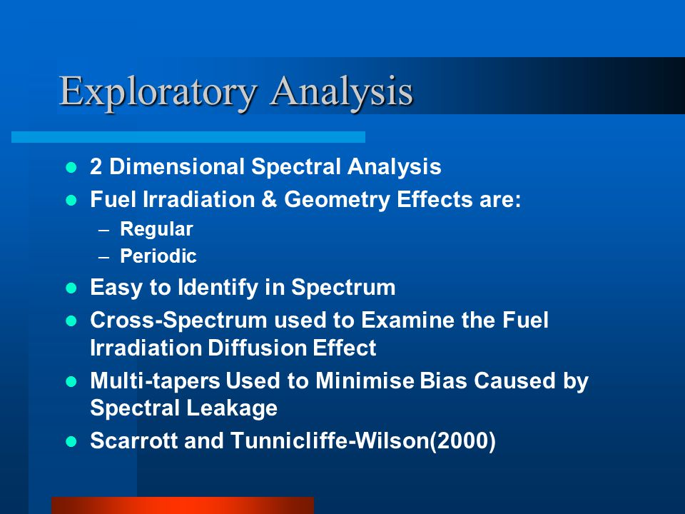 Exploratory Analysis 2 Dimensional Spectral Analysis Fuel Irradiation & Geometry Effects are: –Regular –Periodic Easy to Identify in Spectrum Cross-Spectrum used to Examine the Fuel Irradiation Diffusion Effect Multi-tapers Used to Minimise Bias Caused by Spectral Leakage Scarrott and Tunnicliffe-Wilson(2000)