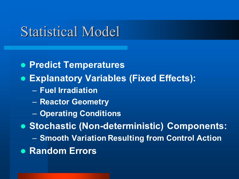 Statistical Model Predict Temperatures Explanatory Variables (Fixed Effects): –Fuel Irradiation –Reactor Geometry –Operating Conditions Stochastic (No