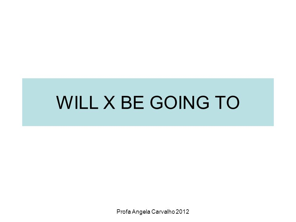 Profa Angela Carvalho 2012 WILL X BE GOING TO