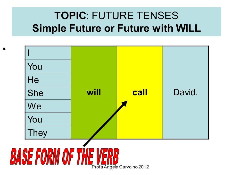 Profa Angela Carvalho 2012 TOPIC: FUTURE TENSES Simple Future or Future with WILL I willcallDavid.