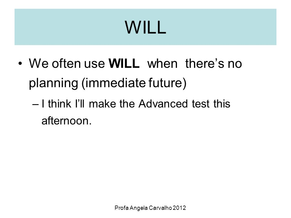 Profa Angela Carvalho 2012 WILL To express a future decision taken at the moment of speaking.