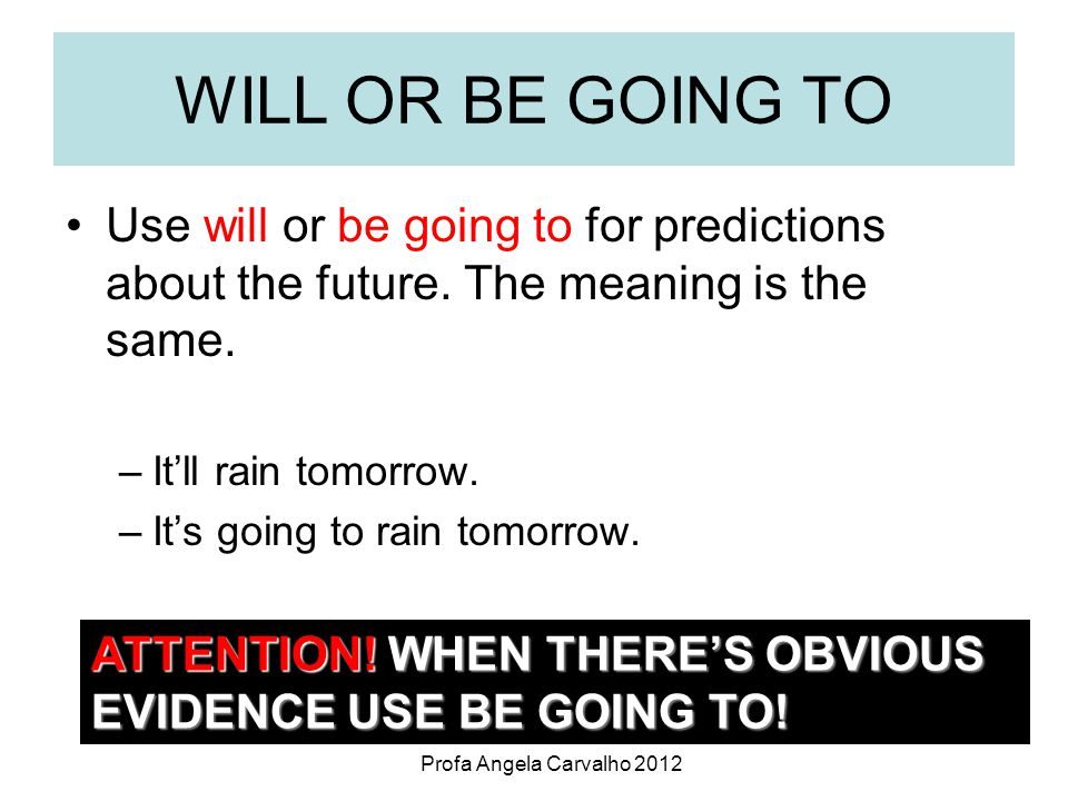 Profa Angela Carvalho 2012 WILL OR BE GOING TO Use will or be going to for predictions about the future.