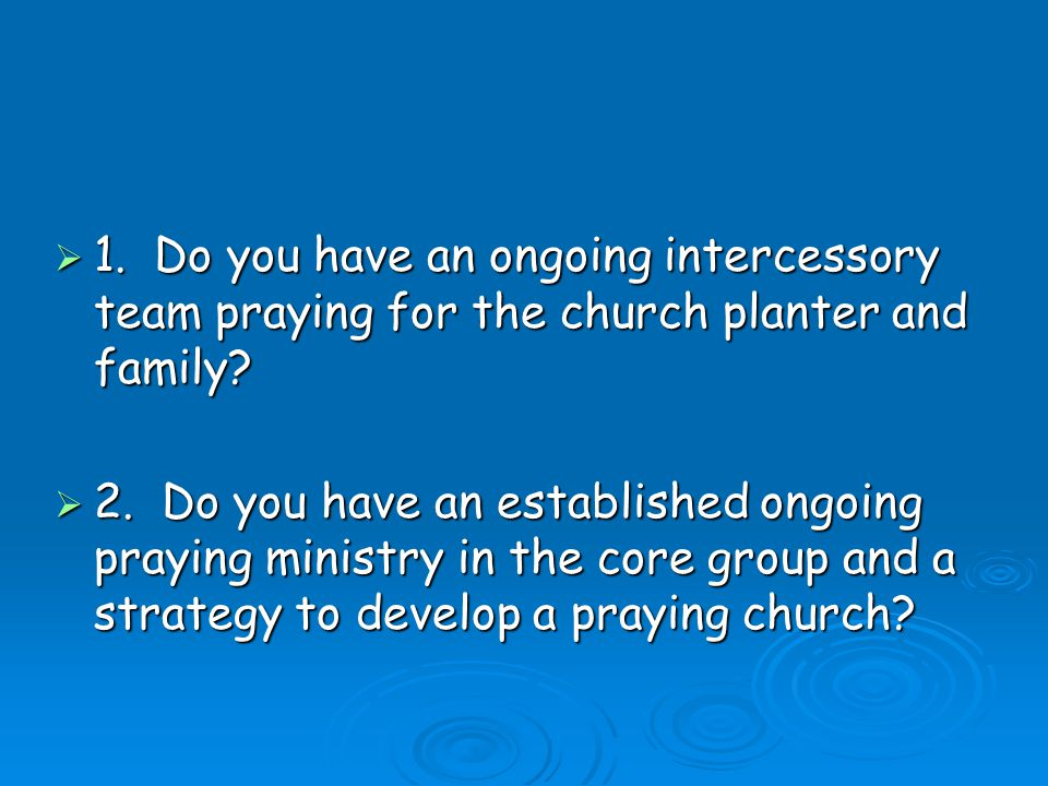 1. Do you have an ongoing intercessory team praying for the church planter and family.