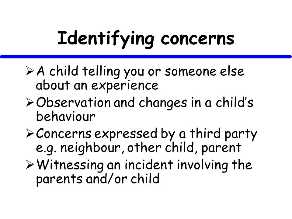 Identifying concerns A child telling you or someone else about an experience Observation and changes in a childs behaviour Concerns expressed by a third party e.g.