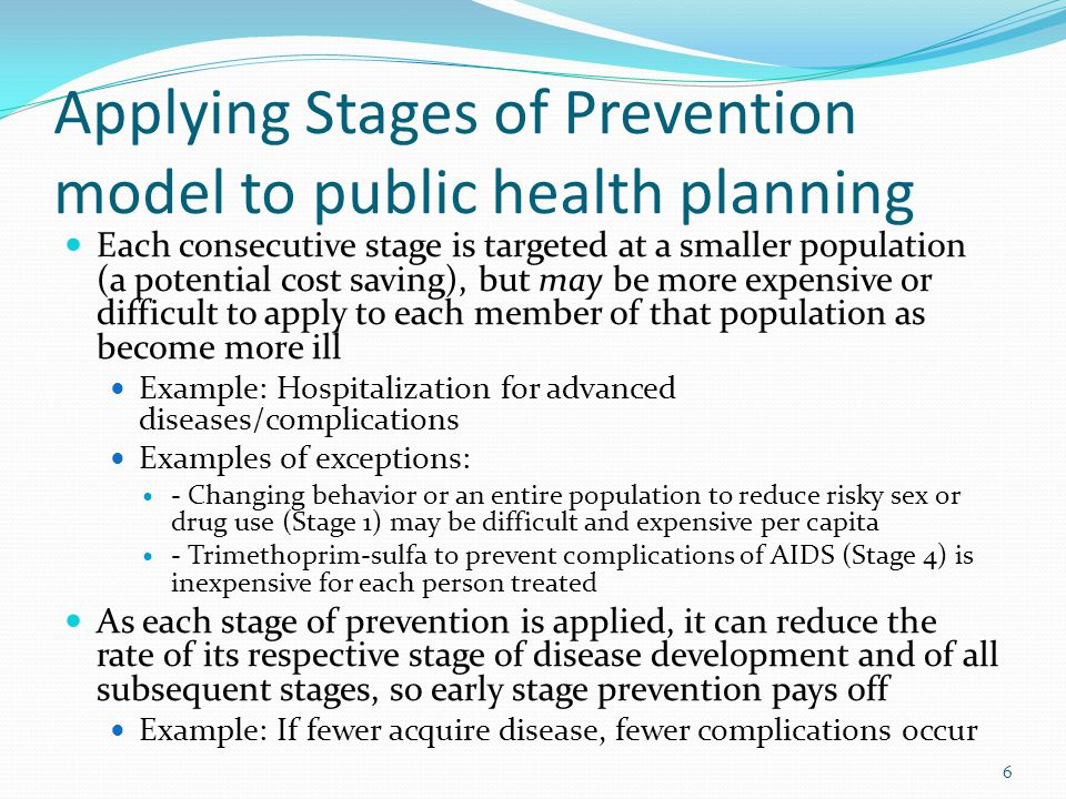 Applying Stages of Prevention model to public health planning Each consecutive stage is targeted at a smaller population (a potential cost saving), but may be more expensive or difficult to apply to each member of that population as become more ill Example: Hospitalization for advanced diseases/complications Examples of exceptions: - Changing behavior or an entire population to reduce risky sex or drug use (Stage 1) may be difficult and expensive per capita - Trimethoprim-sulfa to prevent complications of AIDS (Stage 4) is inexpensive for each person treated As each stage of prevention is applied, it can reduce the rate of its respective stage of disease development and of all subsequent stages, so early stage prevention pays off Example: If fewer acquire disease, fewer complications occur 6