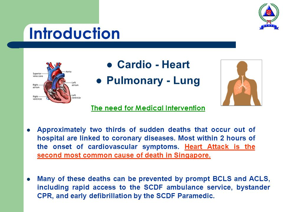 Introduction Cardio - Heart Pulmonary - Lung The need for Medical Intervention Approximately two thirds of sudden deaths that occur out of hospital ar