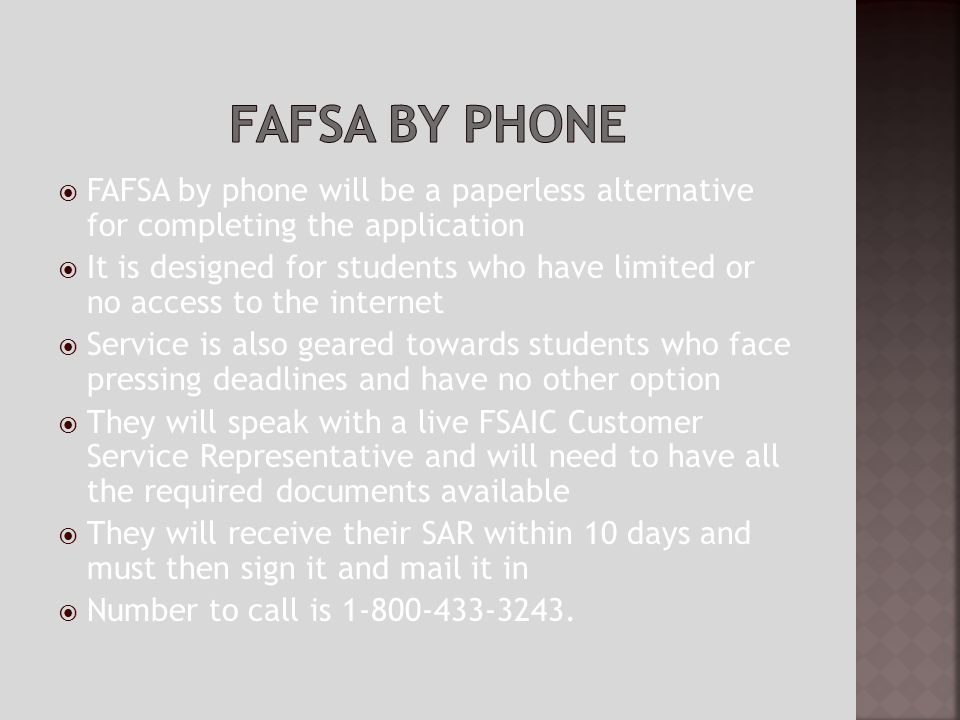 FAFSA by phone will be a paperless alternative for completing the application It is designed for students who have limited or no access to the internet Service is also geared towards students who face pressing deadlines and have no other option They will speak with a live FSAIC Customer Service Representative and will need to have all the required documents available They will receive their SAR within 10 days and must then sign it and mail it in Number to call is 1-800-433-3243.
