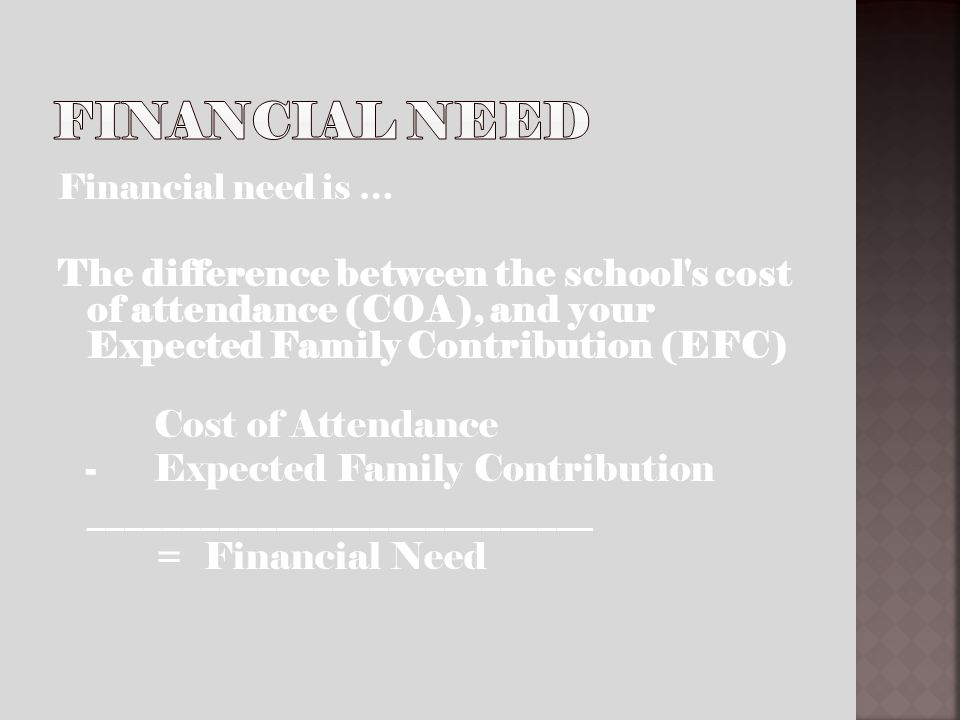 Financial need is … The difference between the school's cost of attendance (COA), and your Expected Family Contribution (EFC) Cost of Attendance - Exp