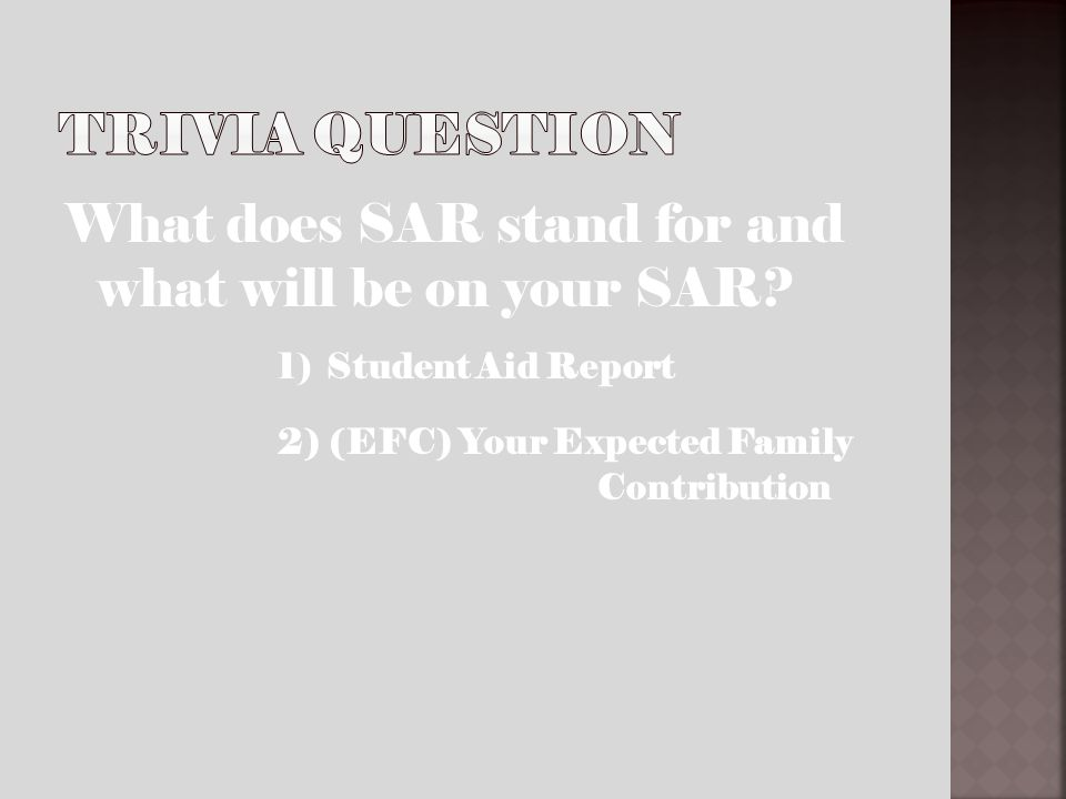 What does SAR stand for and what will be on your SAR? 1) Student Aid Report 2) (EFC) Your Expected Family Contribution